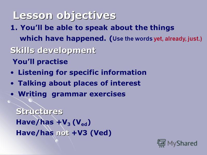 Lesson objectives 1. Youll be able to speak about the things which have happened. ( Use the words yet, already, just.) Skills development Youll practise Listening for specific information Talking about places of interest Writing grammar exercises Str