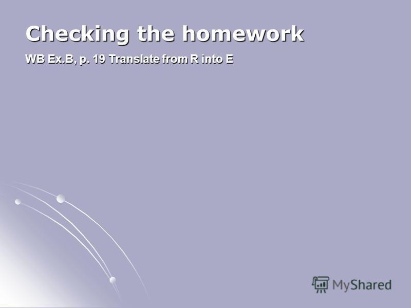 Checking the homework WB Ex.B, p. 19 Translate from R into E