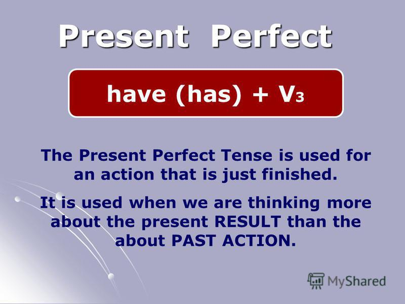 have (has) + V 3 Present Perfect The Present Perfect Tense is used for an action that is just finished. It is used when we are thinking more about the present RESULT than the about PAST ACTION.