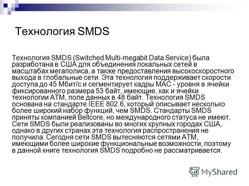 Технология SMDS Технология SMDS (Switched Multi-megabit Data Service) была разработана в США для объединения локальных сетей в масштабах мегаполиса, а также предоставления высокоскоростного выхода в глобальные сети. Эта технология поддерживает скорос