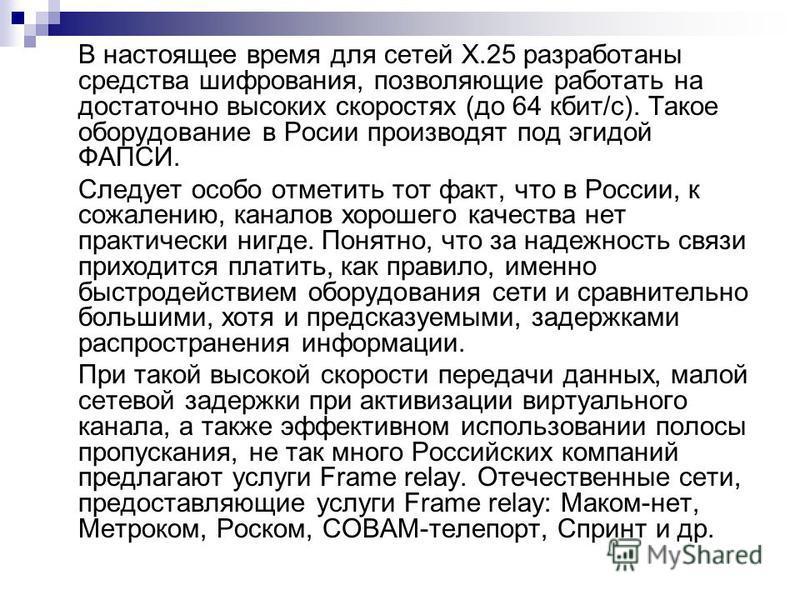 В настоящее время для сетей Х.25 разработаны средства шифрования, позволяющие работать на достаточно высоких скоростях (до 64 кбит/с). Такое оборудование в Росии производят под эгидой ФАПСИ. Следует особо отметить тот факт, что в России, к сожалению,