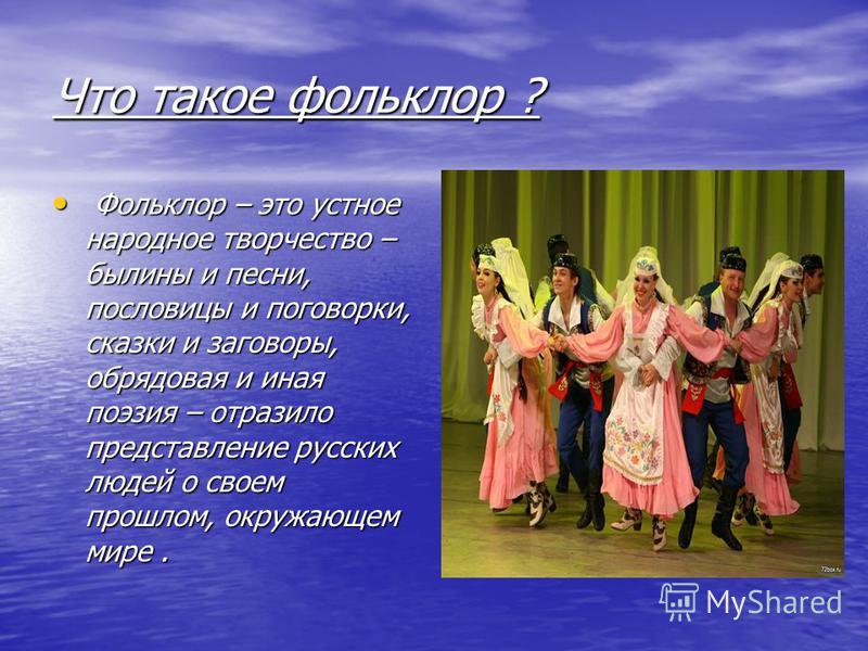 Что такое фольклор ? Фольклор – это устное народное творчество – былины и песни, пословицы и поговорки, сказки и заговоры, обрядовая и иная поэзия – отразило представление русских людей о своем прошлом, окружающем мире. Фольклор – это устное народное