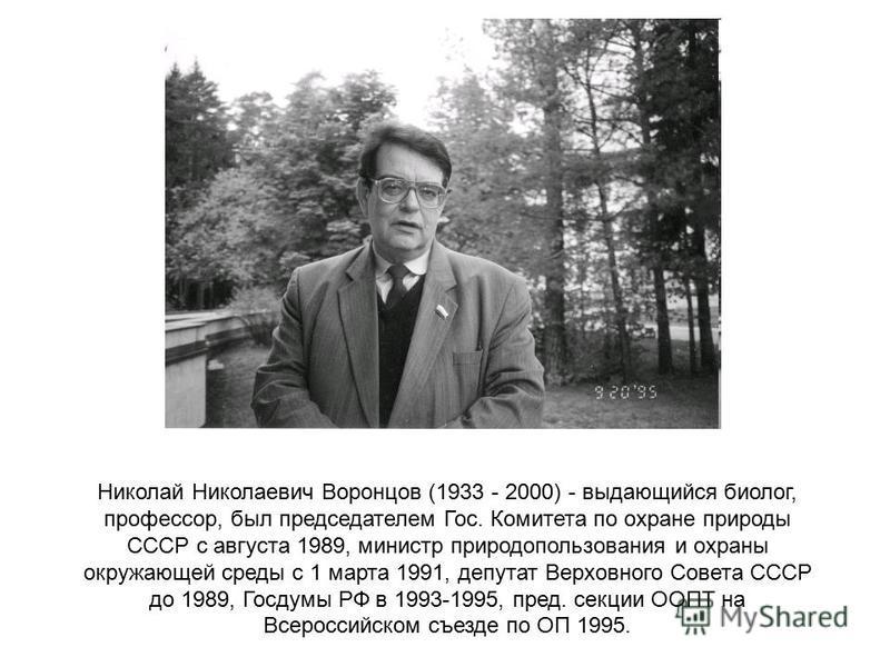 Николай Николаевич Воронцов (1933 - 2000) - выдающийся биолог, профессор, был председателем Гос. Комитета по охране природы СССР с августа 1989, министр природопользования и охраны окружающей среды с 1 марта 1991, депутат Верховного Совета СССР до 19