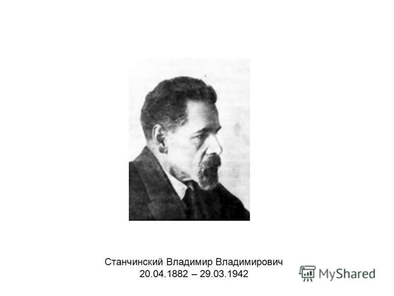 Станчинский Владимир Владимирович 20.04.1882 – 29.03.1942