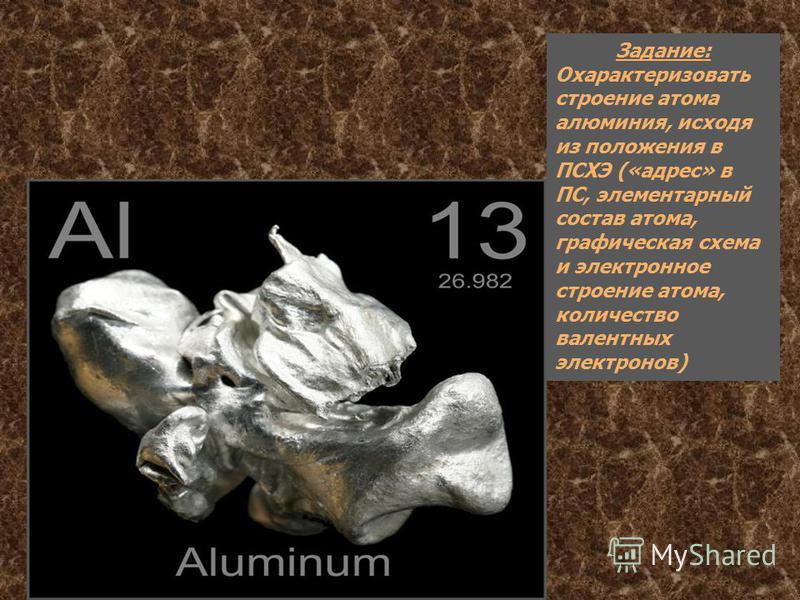 Задание: Охарактеризовать строение атома алюминия, исходя из положения в ПСХЭ («адрес» в ПС, элементарный состав атома, графическая схема и электронное строение атома, количество валентных электронов)