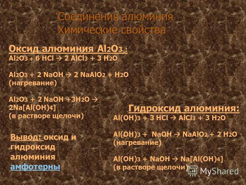 Оксид алюминия Al 2 O 3 : Al 2 O 3 + 6 HCl 2 AlCl 3 + 3 H 2 O Al 2 O 3 + 2 NaOH 2 NaAlO 2 + H 2 O (нагревание) Al 2 O 3 + 2 NaOH +3H 2 O 2Na[Al(OH) 4 ] (в растворе щелочи) Гидроксид алюминия: Al(OH) 3 + 3 HCl AlCl 3 + 3 H 2 O Al(OH) 3 + NaOH NaAlO 2