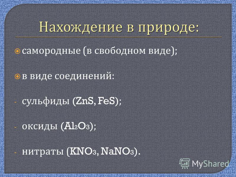 самородные ( в свободном виде ); в виде соединений : - сульфиды (ZnS, FeS); - оксиды (Al 2 O 3 ); - нитраты (KNO 3, NaNO 3 ).