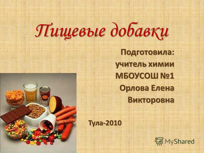 Пищевые добавки Подготовила: учитель химии МБОУСОШ 1 Орлова Елена Викторовна Тула-2010