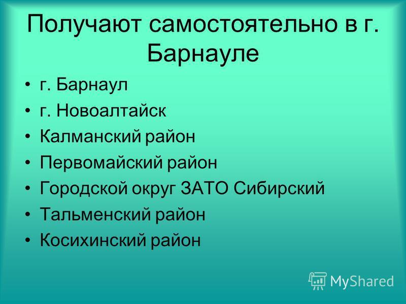 Получают самостоятельно в г. Барнауле г. Барнаул г. Новоалтайск Калман-ский район Первомайский район Городской округ ЗАТО Сибирский Тальмен-ский район Косихин-ский район