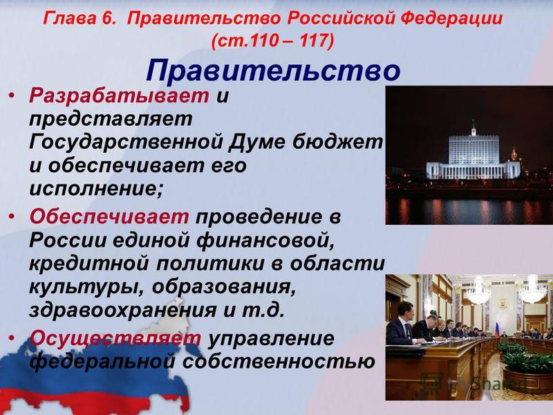Глава 6. Правительство Российской Федерации (ст.110 – 117) Правительство Разрабатывает и представляет Государственной Думе бюджет и обеспечивает его исполнение; Обеспечивает проведение в России единой финансовой, кредитной политики в области культуры