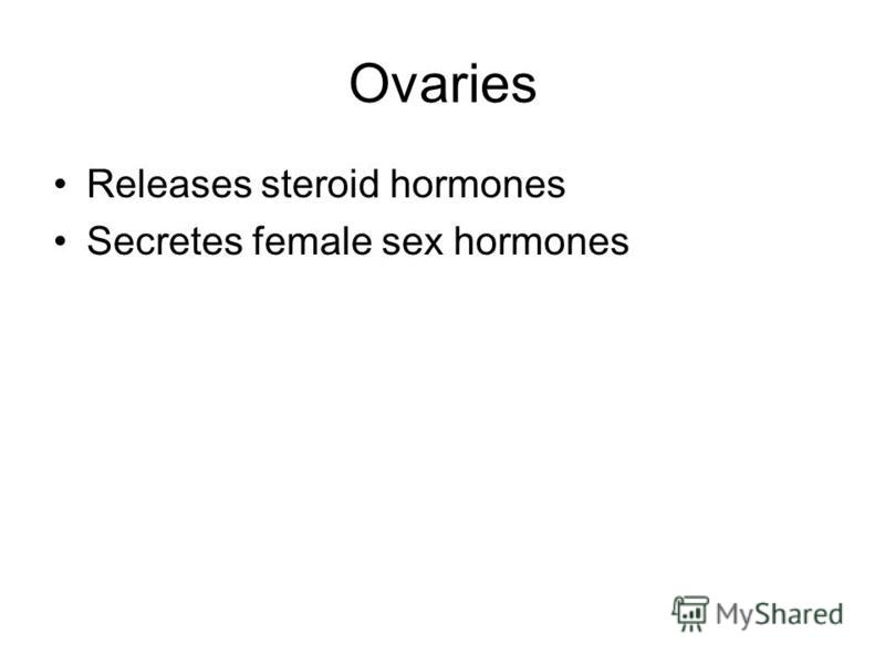 Ovaries Releases steroid hormones Secretes female sex hormones