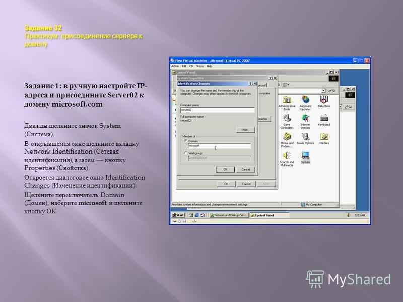 Задание 32 Практикум : присоединение сервера к домену. Задание 1: в ручную настройте IP- адреса и присоедините Server02 к домену microsoft.com Дважды щелкните значок System ( Система ). В открывшемся окне щелкните вкладку Network Identification ( Сет