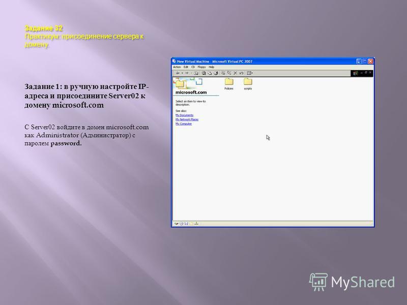 Задание 32 Практикум : присоединение сервера к домену. Задание 1: в ручную настройте IP- адреса и присоедините Server02 к домену microsoft.com С Server02 войдите в домен microsoft.com как Administrator ( Администратор ) с паролем password.
