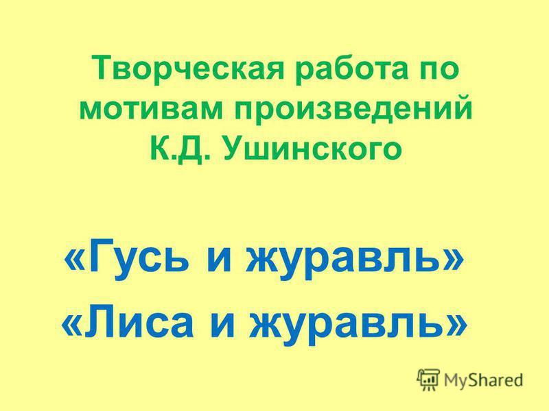 Творческая работа по мотивам произведений К.Д. Ушинского «Гусь и журавль» «Лиса и журавль»