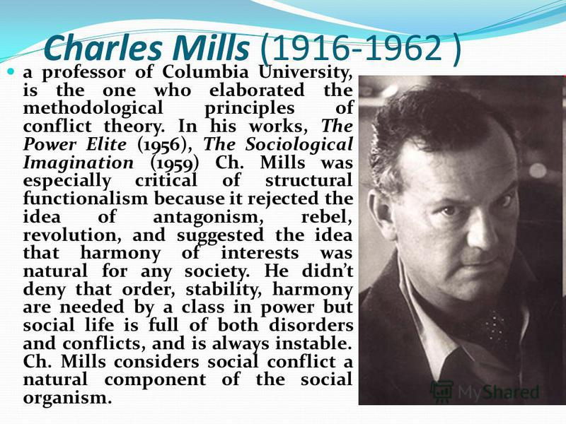 Charles Mills (1916-1962 ) a professor of Columbia University, is the one who elaborated the methodological principles of conflict theory. In his works, The Power Elite (1956), The Sociological Imagination (1959) Ch. Mills was especially critical of
