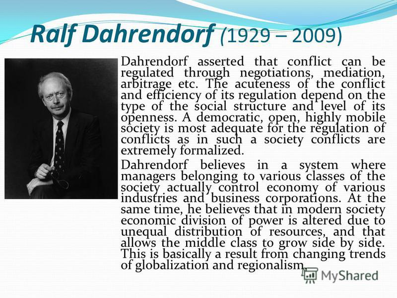 Ralf Dahrendorf (1929 – 2009) Dahrendorf asserted that conflict can be regulated through negotiations, mediation, arbitrage etc. The acuteness of the conflict and efficiency of its regulation depend on the type of the social structure and level of it