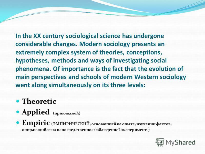 In the XX century sociological science has undergone considerable changes. Modern sociology presents an extremely complex system of theories, conceptions, hypotheses, methods and ways of investigating social phenomena. Of importance is the fact that