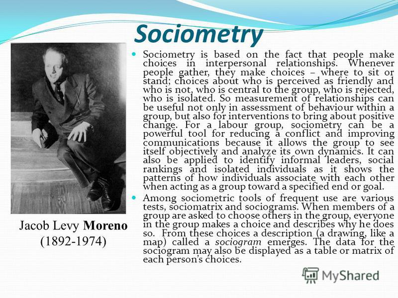 Sociometry Sociometry is based on the fact that people make choices in interpersonal relationships. Whenever people gather, they make choices – where to sit or stand; choices about who is perceived as friendly and who is not, who is central to the gr