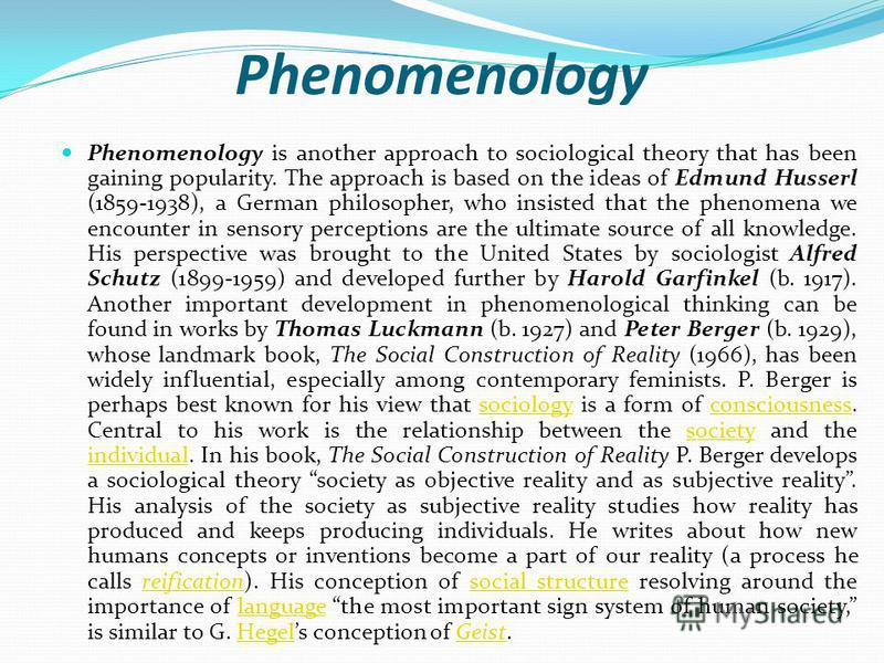Phenomenology Phenomenology is another approach to sociological theory that has been gaining popularity. The approach is based on the ideas of Edmund Husserl (1859-1938), a German philosopher, who insisted that the phenomena we encounter in sensory p