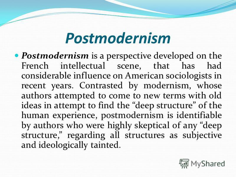 Postmodernism Postmodernism is a perspective developed on the French intellectual scene, that has had considerable influence on American sociologists in recent years. Contrasted by modernism, whose authors attempted to come to new terms with old idea