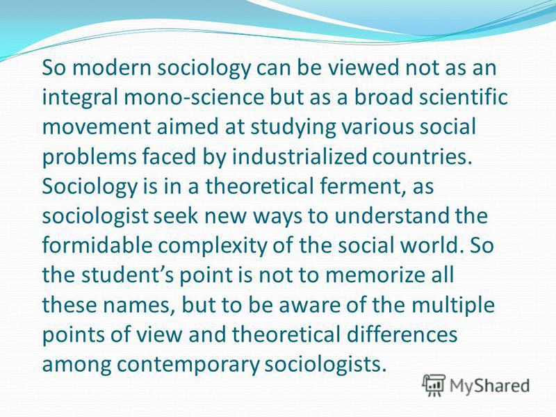 So modern sociology can be viewed not as an integral mono-science but as a broad scientific movement aimed at studying various social problems faced by industrialized countries. Sociology is in a theoretical ferment, as sociologist seek new ways to u
