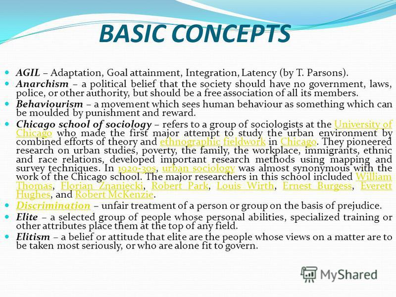 BASIC CONCEPTS AGIL – Adaptation, Goal attainment, Integration, Latency (by T. Parsons). Anarchism – a political belief that the society should have no government, laws, police, or other authority, but should be a free association of all its members.