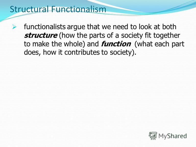 Structural Functionalism functionalists argue that we need to look at both structure (how the parts of a society fit together to make the whole) and function (what each part does, how it contributes to society).