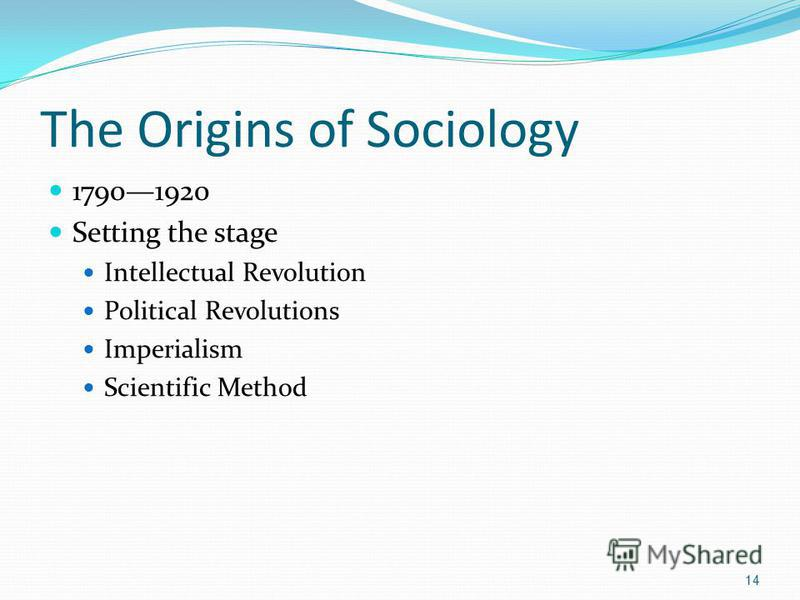 The Origins of Sociology 17901920 Setting the stage Intellectual Revolution Political Revolutions Imperialism Scientific Method 14