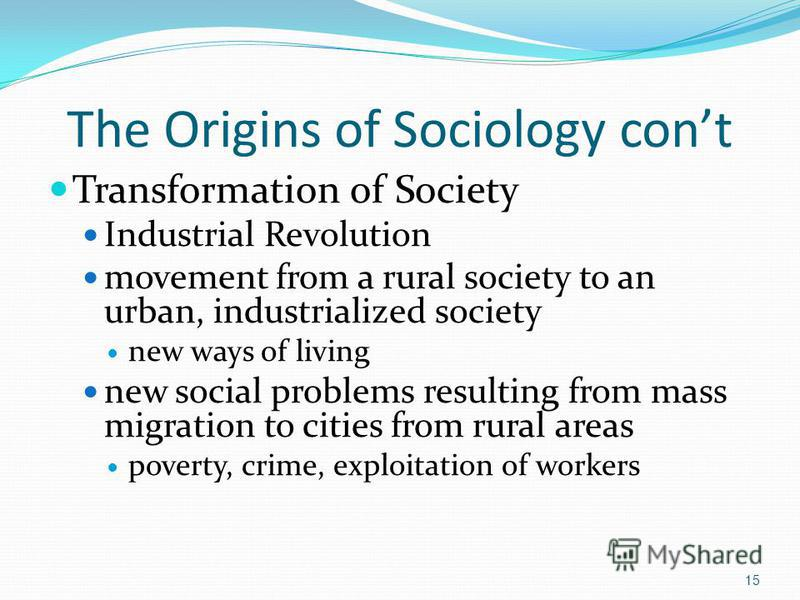 The Origins of Sociology cont Transformation of Society Industrial Revolution movement from a rural society to an urban, industrialized society new ways of living new social problems resulting from mass migration to cities from rural areas poverty, c