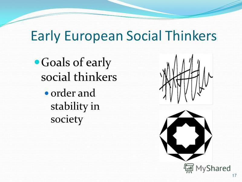 Early European Social Thinkers Goals of early social thinkers order and stability in society 17