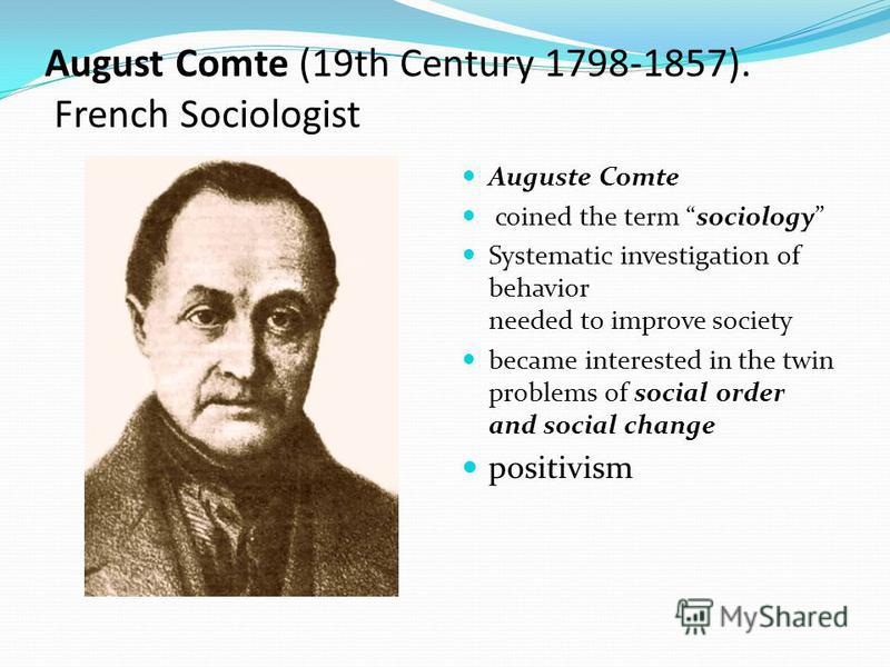 August Comte (19th Century 1798-1857). French Sociologist Auguste Comte coined the term sociology Systematic investigation of behavior needed to improve society became interested in the twin problems of social order and social change positivism