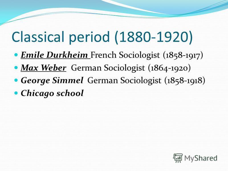 Classical period (1880-1920) Emile Durkheim French Sociologist (1858-1917) Max Weber German Sociologist (1864-1920) George Simmel German Sociologist (1858-1918) Chicago school