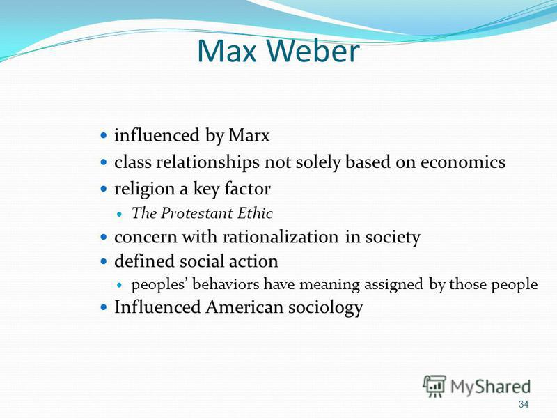 Max Weber influenced by Marx class relationships not solely based on economics religion a key factor The Protestant Ethic concern with rationalization in society defined social action peoples behaviors have meaning assigned by those people Influenced