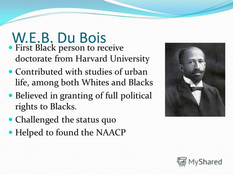 W.E.B. Du Bois First Black person to receive doctorate from Harvard University Contributed with studies of urban life, among both Whites and Blacks Believed in granting of full political rights to Blacks. Challenged the status quo Helped to found the