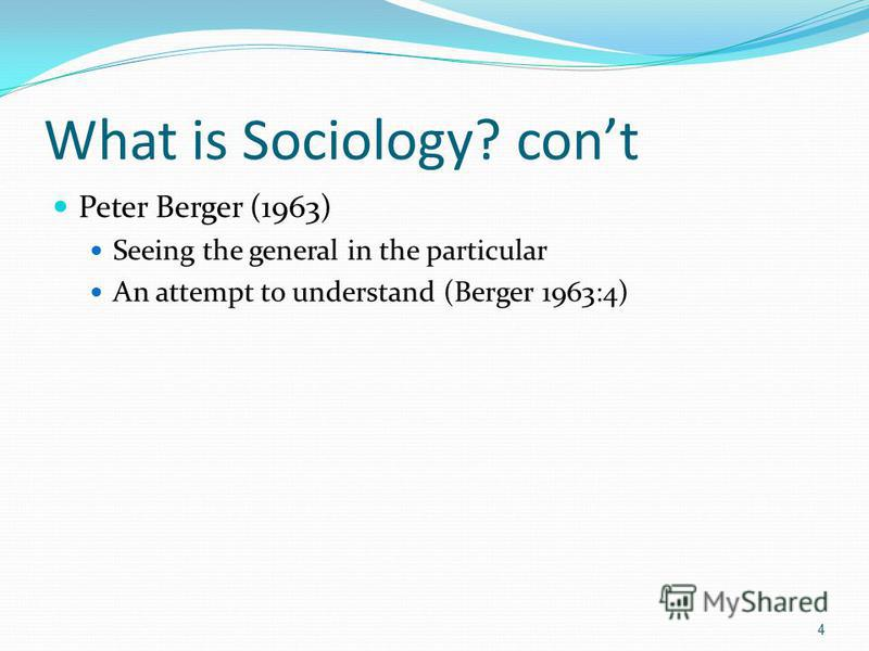 What is Sociology? cont Peter Berger (1963) Seeing the general in the particular An attempt to understand (Berger 1963:4) 4