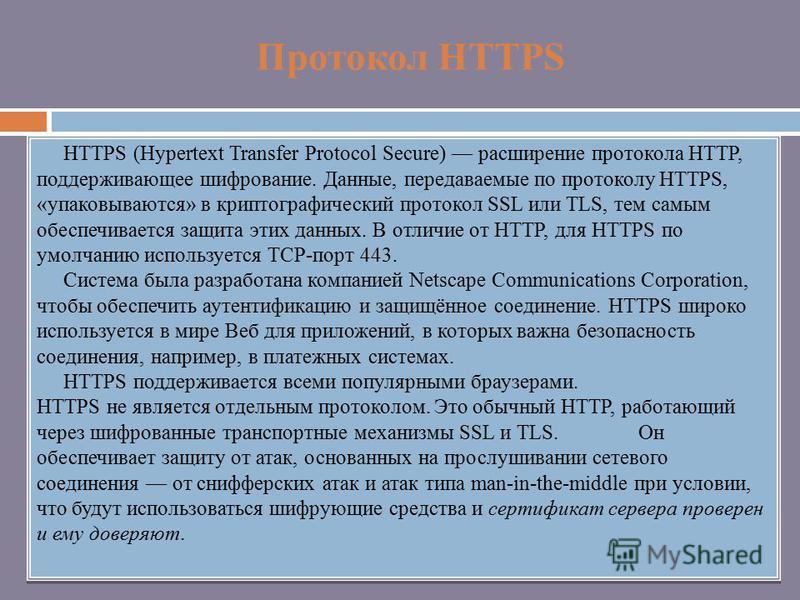 Протокол HTTPS HTTPS (Hypertext Transfer Protocol Secure) расширение протокола HTTP, поддерживающее шифрование. Данные, передаваемые по протоколу HTTPS, «упаковываются» в криптографическийй протокол SSL или TLS, тем самым обеспечивается защита этих д