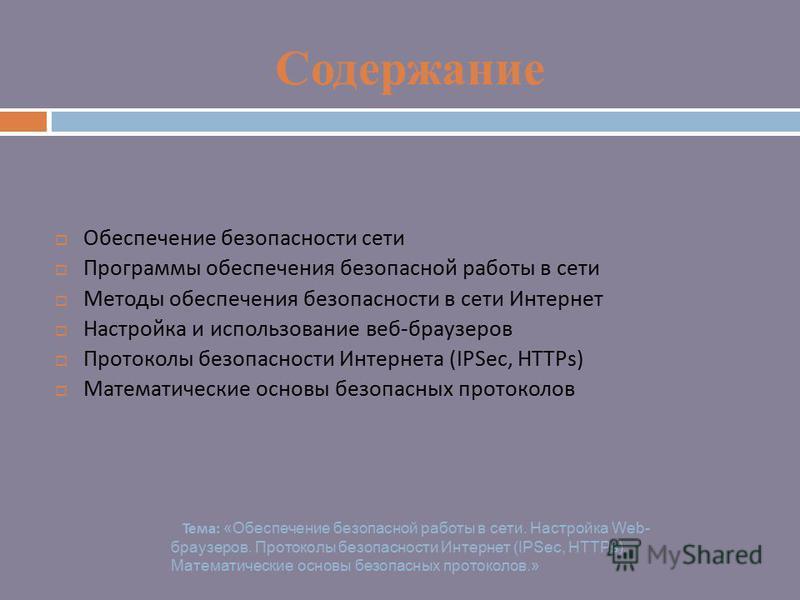 Содержание Обеспечение безопасности сети Программы обеспечения безопасной работы в сети Методы обеспечения безопасности в сети Интернет Настройка и использование веб - браузеров Протоколы безопасности Интернета (IPSec, HTTPs) Математические основы бе