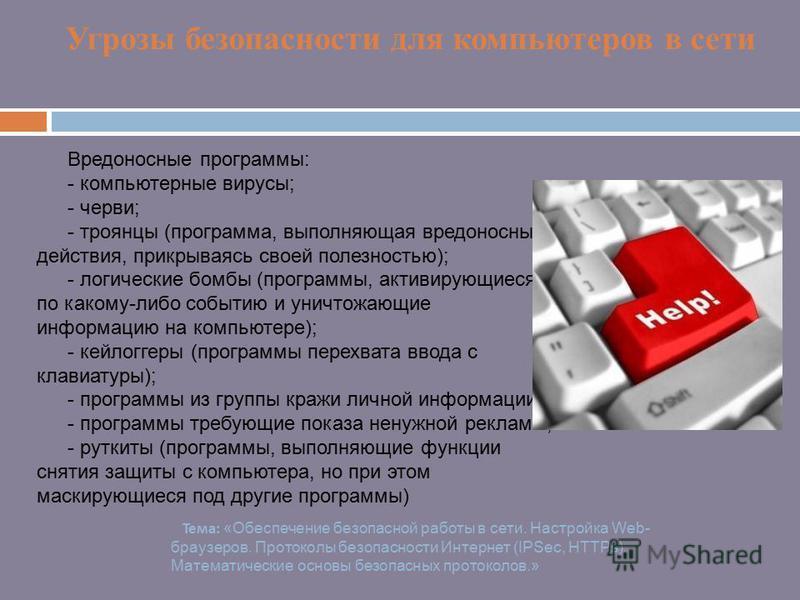 Угрозы безопасности для компьютеров в сети Вредоносные программы: - компьютерные вирусы; - черви; - троянцы (программа, выполняющая вредоносные действия, прикрываясь своей полезностью); - логические бомбы (программы, активирующиеся по какому-либо соб