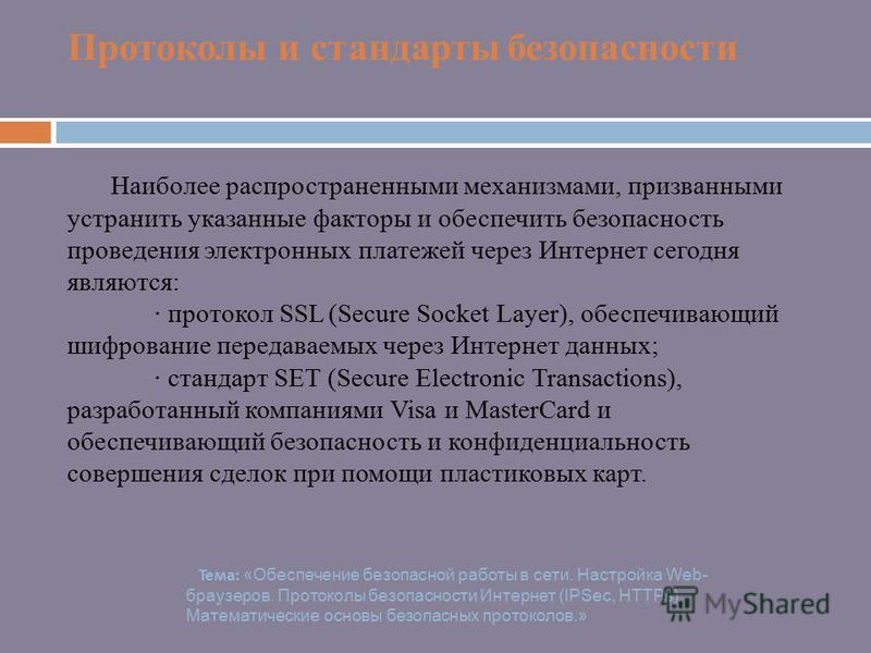 Протоколы и стандарты безопасности Наиболее распространенными механизмами, призванными устранить указанные факторы и обеспечить безопасность проведения электронных платежей через Интернет сегодня являются: · протокол SSL (Secure Socket Layer), обеспе