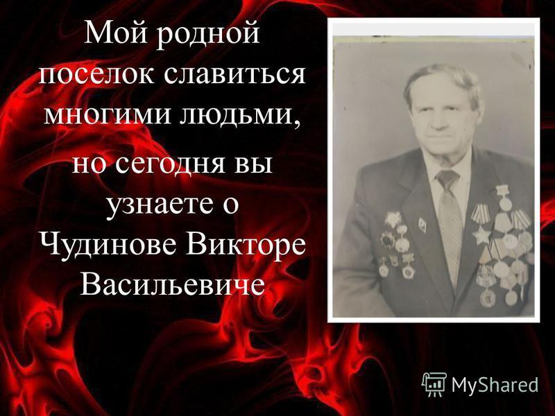 Мой родной поселок славиться многими людьми, но сегодня вы узнаете о Чудинове Викторе Васильевиче