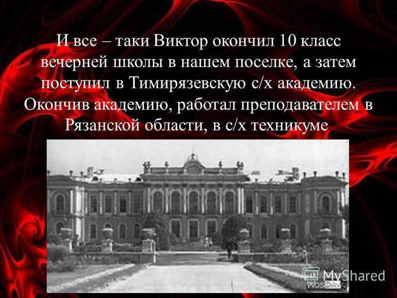 И все – таки Виктор окончил 10 класс вечерней школы в нашем поселке, а затем поступил в Тимирязевскую с/х академию. Окончив академию, работал преподавателем в Рязанской области, в с/х техникуме.