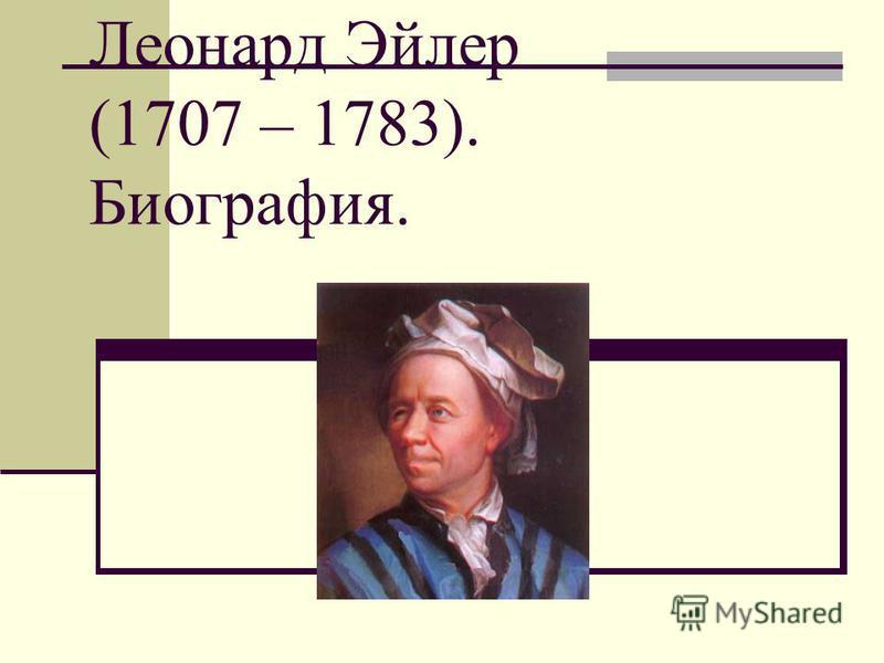Леонард Эйлер (1707 – 1783). Биография.