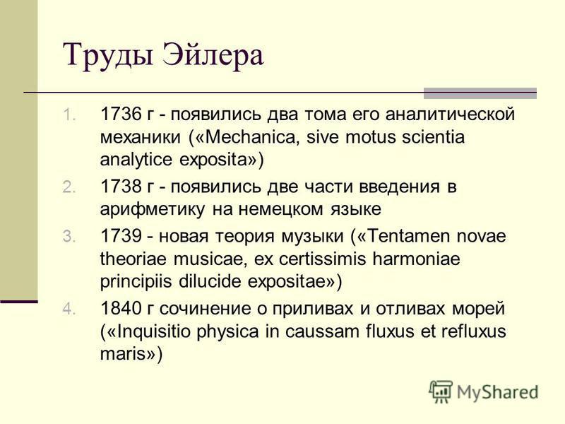 Труды Эйлера 1. 1736 г - появились два тома его аналитической механики («Mechanica, sive motus scientia analytice exposita») 2. 1738 г - появились две части введения в арифметику на немецком языке 3. 1739 - новая теория музыки («Tentamen novae theori