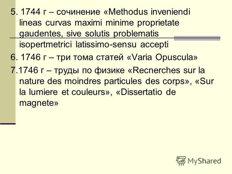 5. 1744 г – сочинение «Methodus inveniendi lineas curvas maximi minime proprietate gaudentes, sive solutis problematis isopertmetrici latissimo-sensu accepti 6. 1746 г – три тома статей «Varia Opuscula» 7.1746 г – труды по физике «Recnerches sur la n