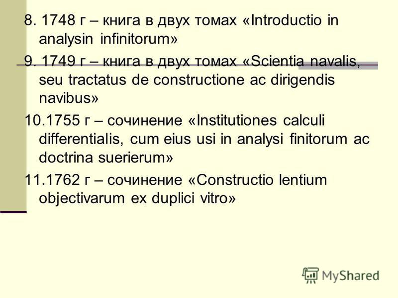 8. 1748 г – книга в двух томах «Introductio in analysin infinitorum» 9. 1749 г – книга в двух томах «Scientia navalis, seu tractatus de constructione ac dirigendis navibus» 10.1755 г – сочинение «Institutiones calculi differentialis, cum eius usi in