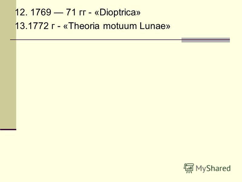 12. 1769 71 гг - «Dioptrica» 13.1772 г - «Theoria motuum Lunae»