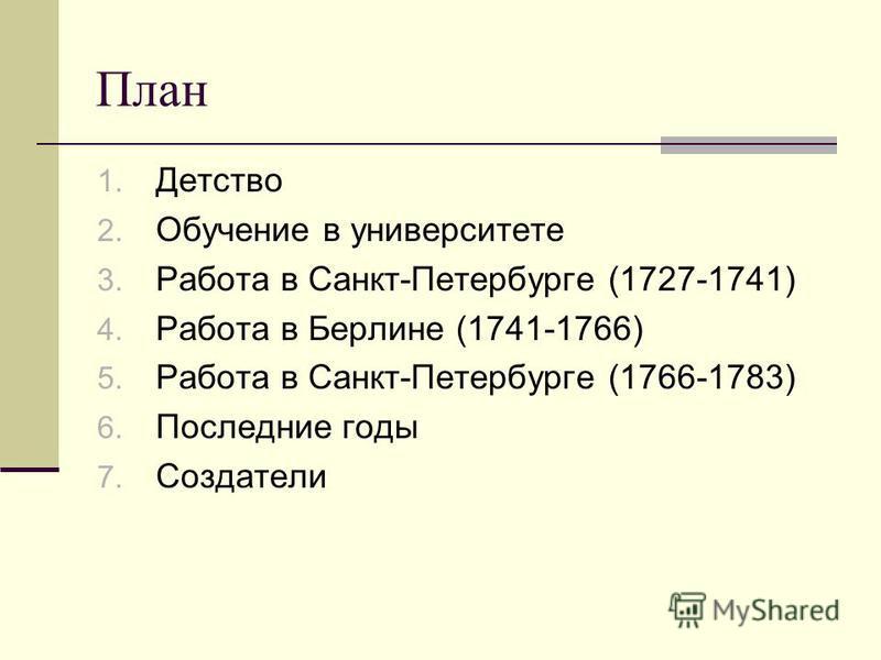 План 1. Детство 2. Обучение в университете 3. Работа в Санкт-Петербурге (1727-1741) 4. Работа в Берлине (1741-1766) 5. Работа в Санкт-Петербурге (1766-1783) 6. Последние годы 7. Создатели
