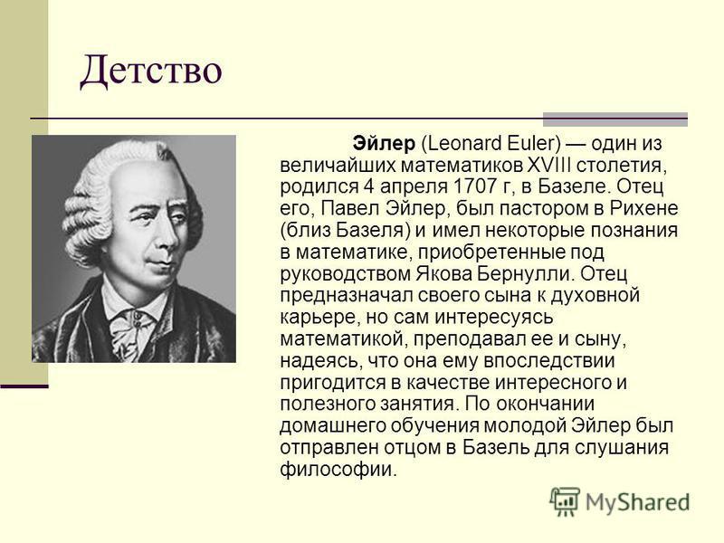 Детство Эйлер (Leonard Euler) один из величайших математиков XVIII столетия, родился 4 апреля 1707 г, в Базеле. Отец его, Павел Эйлер, был пастором в Рихене (близ Базеля) и имел некоторые познания в математике, приобретенные под руководством Якова Бе