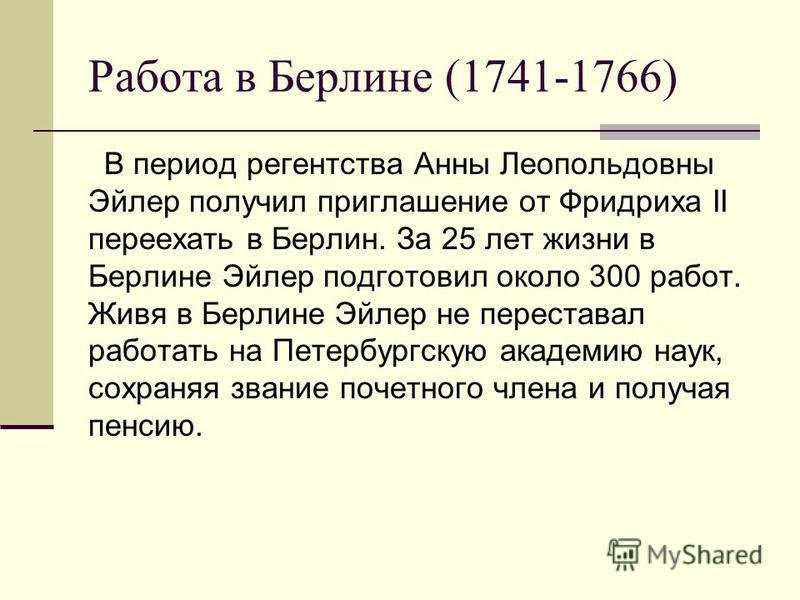 Работа в Берлине (1741-1766) В период регентства Анны Леопольдовны Эйлер получил приглашение от Фридриха II переехать в Берлин. За 25 лет жизни в Берлине Эйлер подготовил около 300 работ. Живя в Берлине Эйлер не переставал работать на Петербургскую а