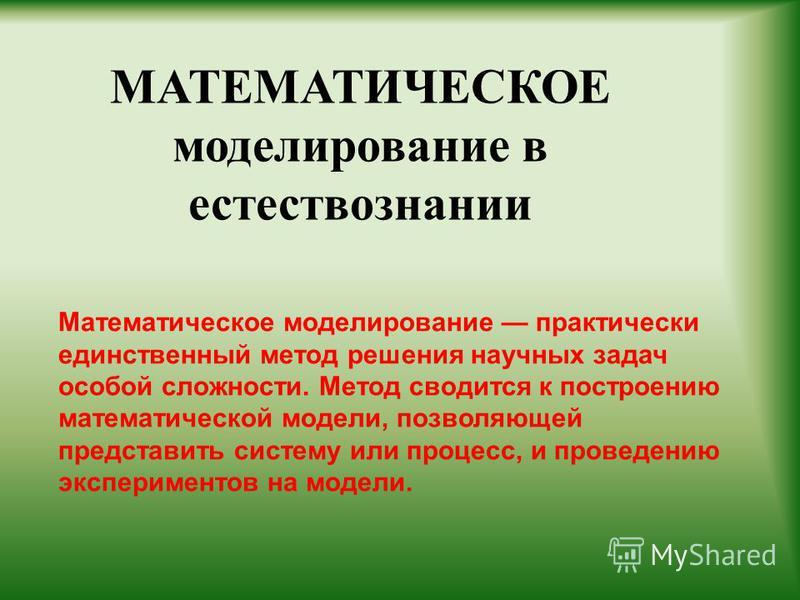 МАТЕМАТИЧЕСКОЕ моделирование в естествознании Математическое моделирование практически единственный метод решения научных задач особой сложности. Метод сводится к построению математической модели, позволяющей представить систему или процесс, и провед